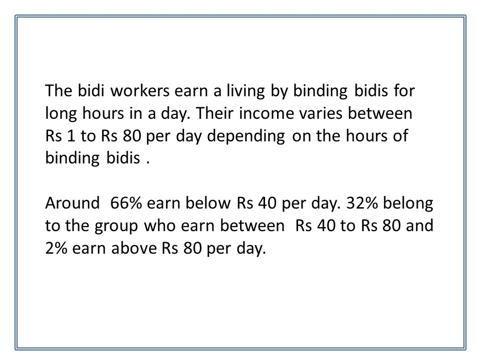 The bidi workers earn a living by binding bidis for long hours in a day. Their income varies between Rs 1 to Rs 80 per day depending on the hours of b