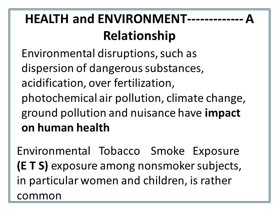HEALTH and ENVIRONMENT------------- A Relationship Environmental disruptions, such as dispersion of dangerous substances, acidification, over fertiliz