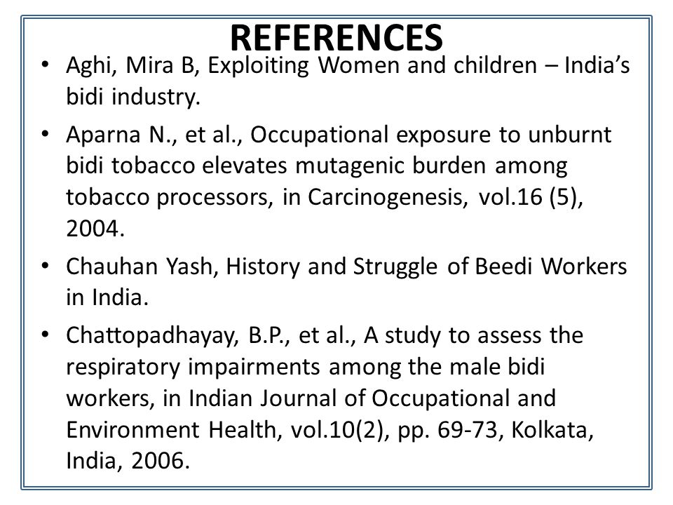 REFERENCES Aghi, Mira B, Exploiting Women and children – India's bidi industry. Aparna N., et al., Occupational exposure to unburnt bidi tobacco eleva