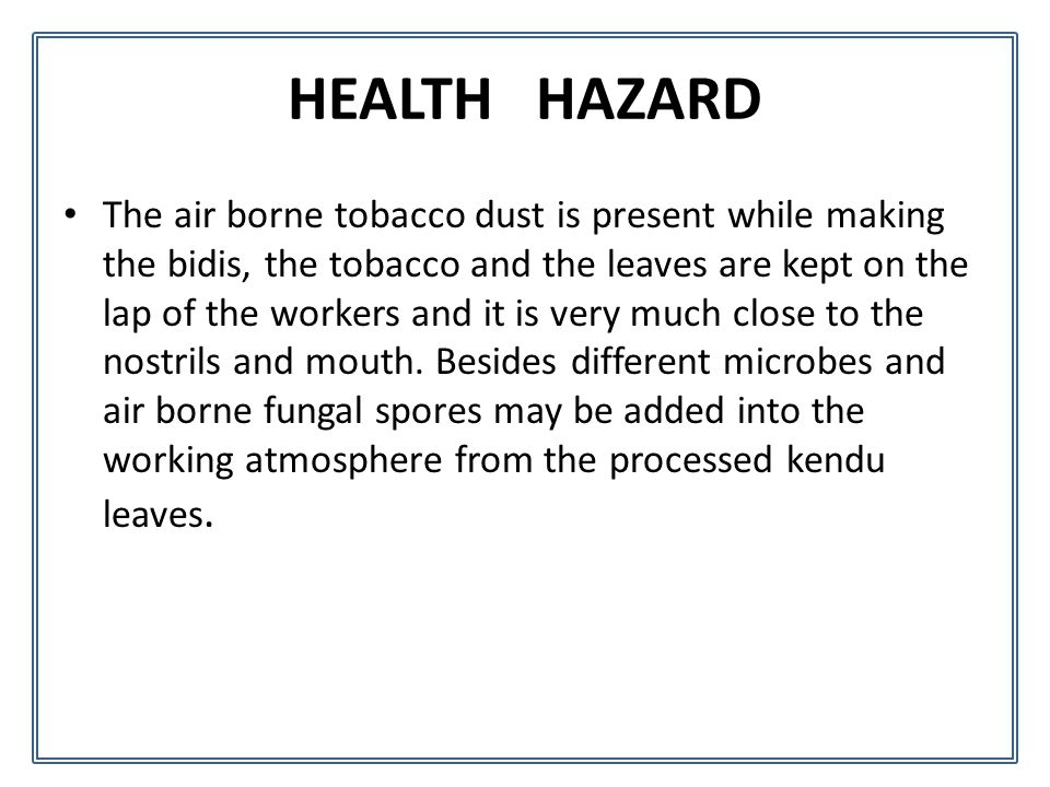 HEALTH HAZARD The air borne tobacco dust is present while making the bidis, the tobacco and the leaves are kept on the lap of the workers and it is very much close to the nostrils and mouth.