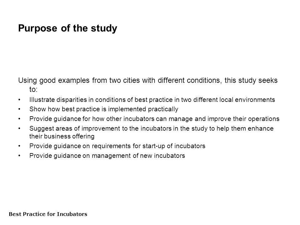 Best Practice för inkubatorer Purpose of the study Using good examples from two cities with different conditions, this study seeks to: Illustrate disparities in conditions of best practice in two different local environments Show how best practice is implemented practically Provide guidance for how other incubators can manage and improve their operations Suggest areas of improvement to the incubators in the study to help them enhance their business offering Provide guidance on requirements for start-up of incubators Provide guidance on management of new incubators Best Practice for Incubators