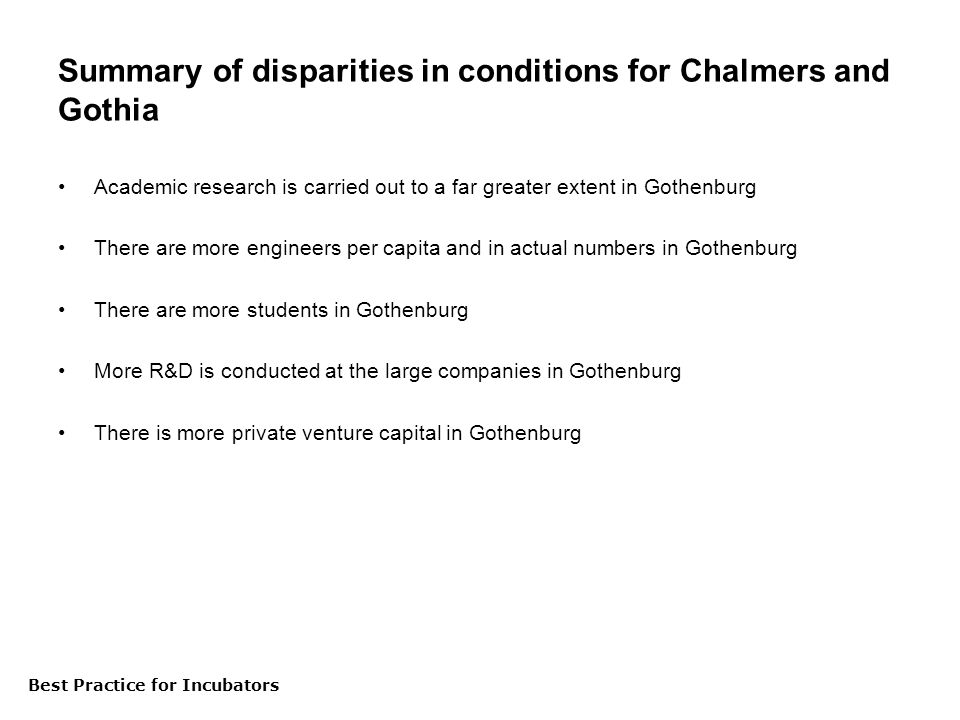 Best Practice för inkubatorer Summary of disparities in conditions for Chalmers and Gothia Academic research is carried out to a far greater extent in Gothenburg There are more engineers per capita and in actual numbers in Gothenburg There are more students in Gothenburg More R&D is conducted at the large companies in Gothenburg There is more private venture capital in Gothenburg Best Practice for Incubators