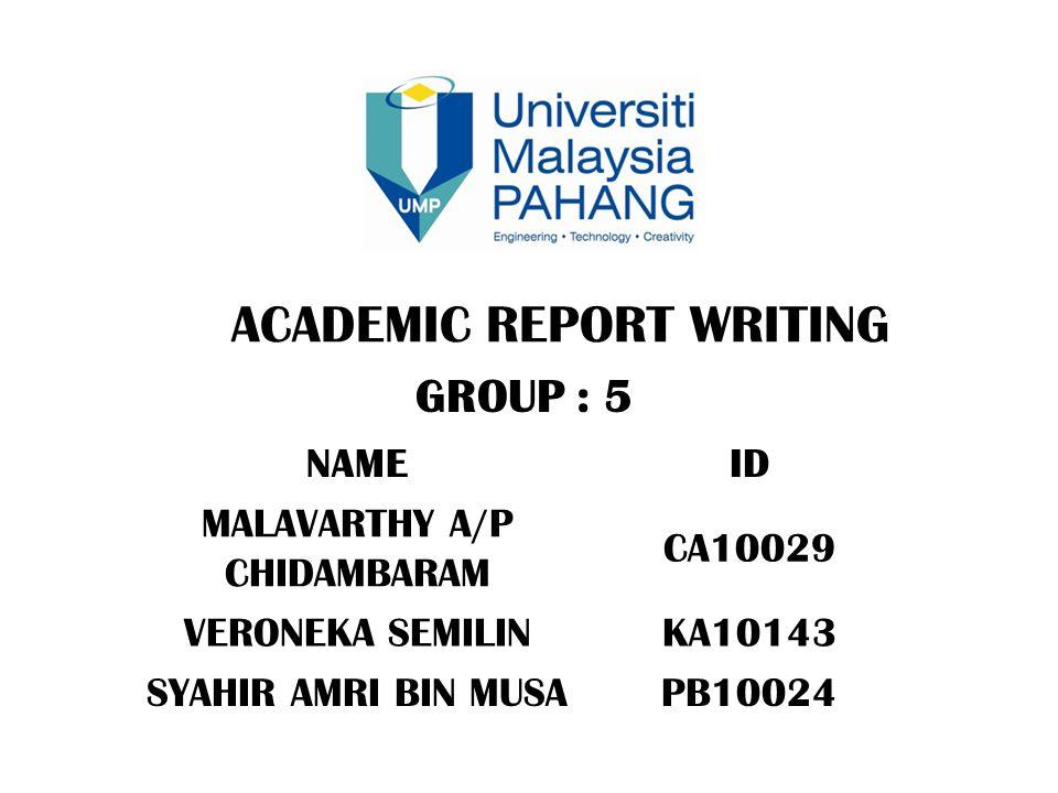 ACADEMIC REPORT WRITING GROUP : 5 NAMEID MALAVARTHY A/P CHIDAMBARAM CA10029 VERONEKA SEMILINKA10143 SYAHIR AMRI BIN MUSAPB10024