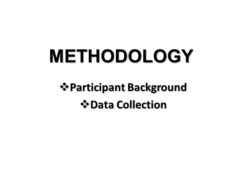 METHODOLOGY  Participant Background  Data Collection