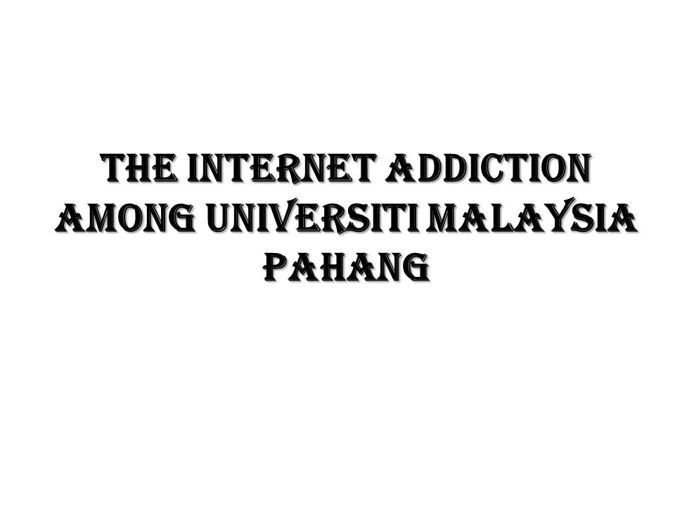 The internet addiction among universiti malaysia pahang