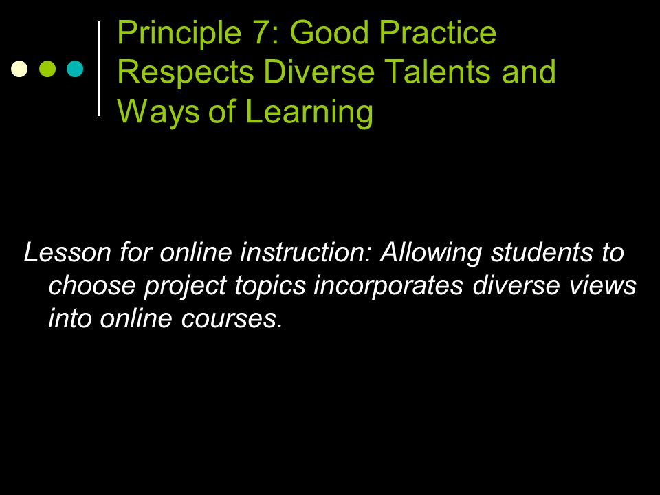 Principle 7: Good Practice Respects Diverse Talents and Ways of Learning Lesson for online instruction: Allowing students to choose project topics incorporates diverse views into online courses.