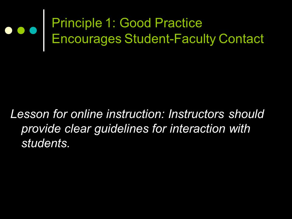 Principle 1: Good Practice Encourages Student-Faculty Contact Lesson for online instruction: Instructors should provide clear guidelines for interacti