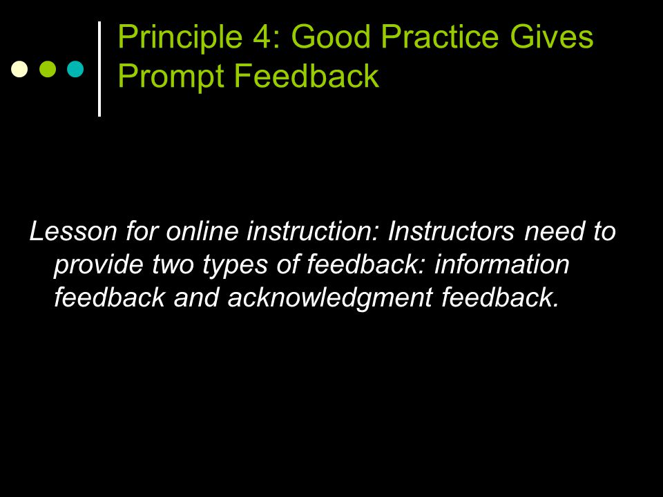 Principle 4: Good Practice Gives Prompt Feedback Lesson for online instruction: Instructors need to provide two types of feedback: information feedback and acknowledgment feedback.
