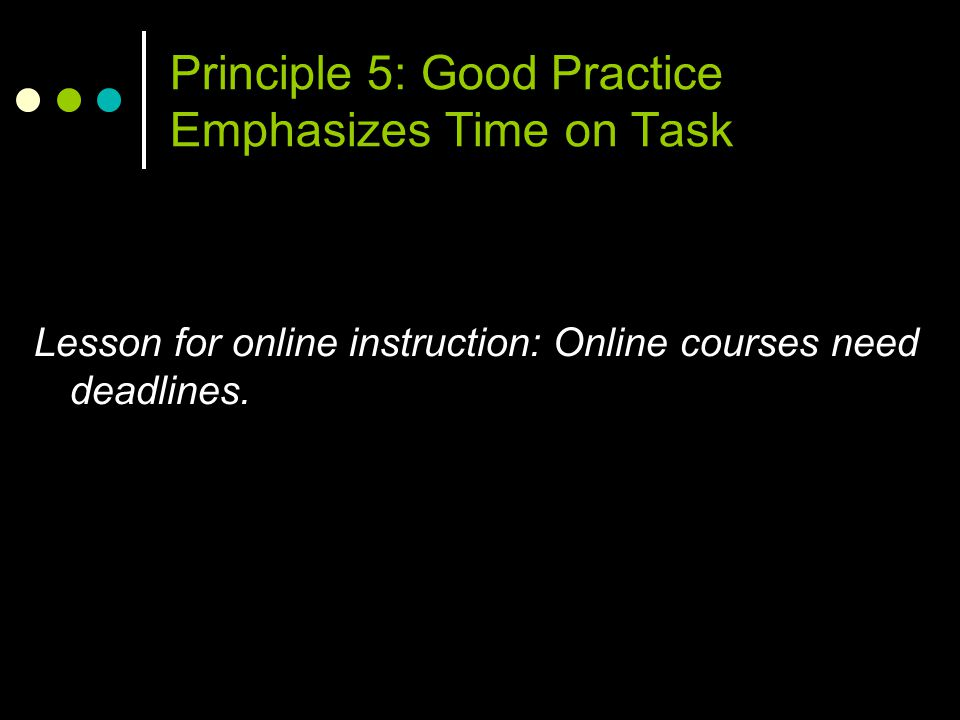 Principle 5: Good Practice Emphasizes Time on Task Lesson for online instruction: Online courses need deadlines.