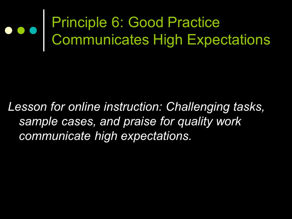 Principle 6: Good Practice Communicates High Expectations Lesson for online instruction: Challenging tasks, sample cases, and praise for quality work communicate high expectations.
