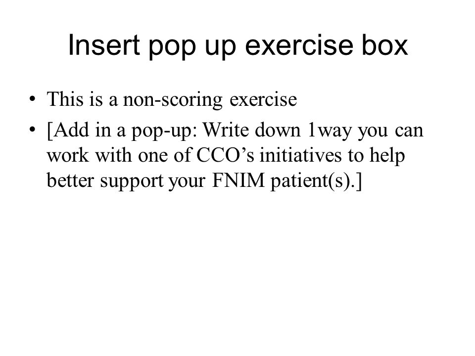 Insert pop up exercise box This is a non-scoring exercise [Add in a pop-up: Write down 1way you can work with one of CCO's initiatives to help better