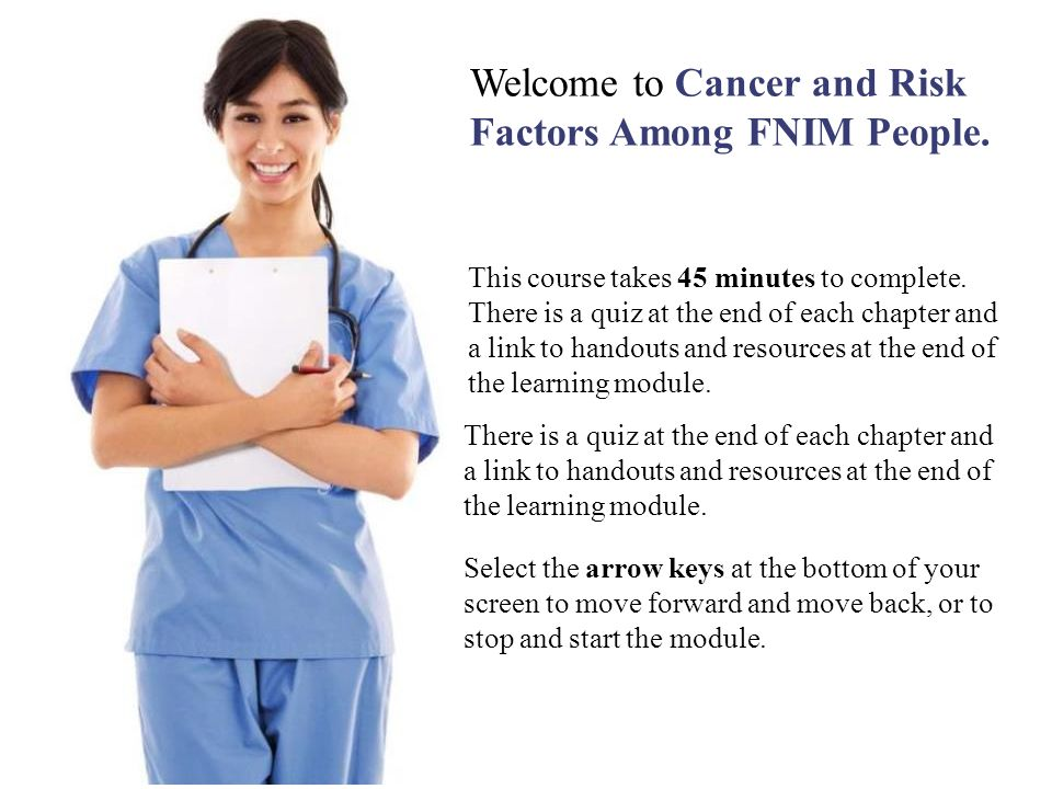 Welcome to Cancer and Risk Factors Among FNIM People. This course takes 45 minutes to complete. There is a quiz at the end of each chapter and a link