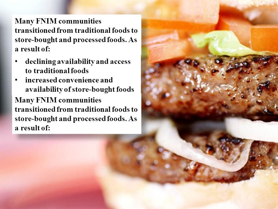 Many FNIM communities transitioned from traditional foods to store-bought and processed foods. As a result of: declining availability and access to tr