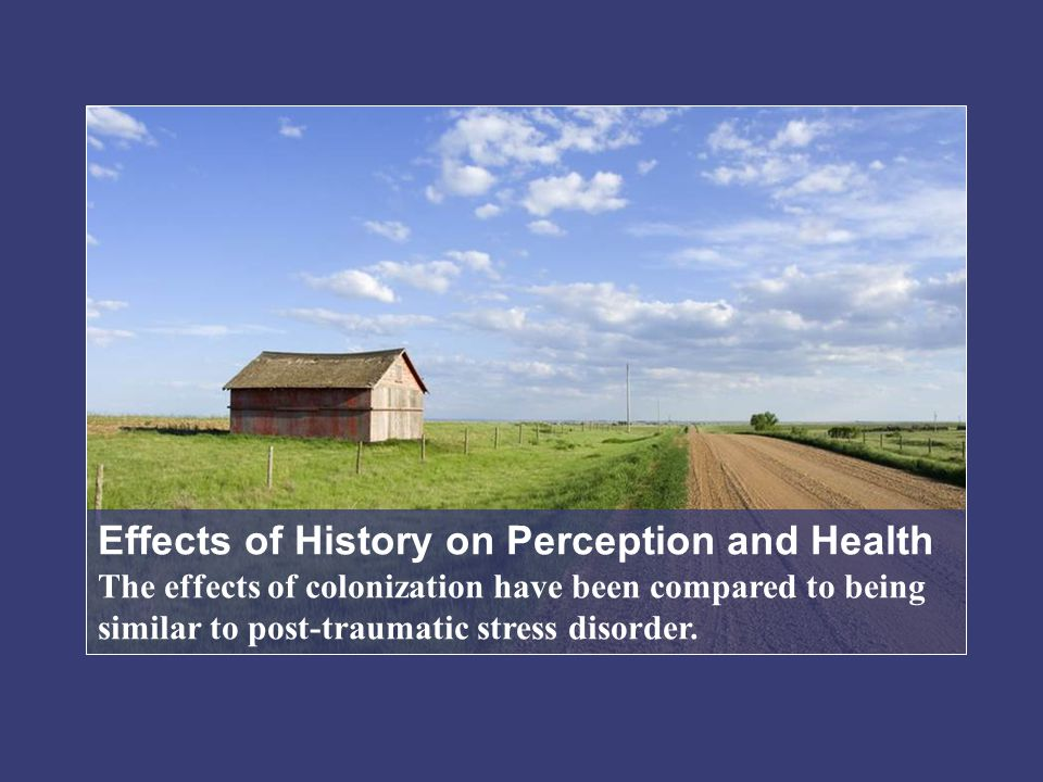 Effects of History on Perception and Health The effects of colonization have been compared to being similar to post-traumatic stress disorder.
