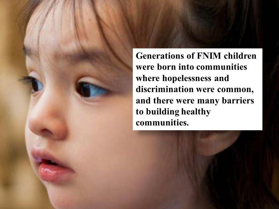 Generations of FNIM children were born into communities where hopelessness and discrimination were common, and there were many barriers to building he