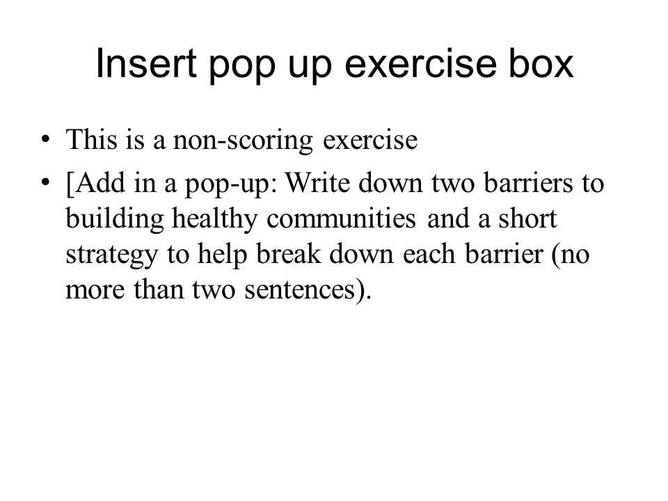 Insert pop up exercise box This is a non-scoring exercise [Add in a pop-up: Write down two barriers to building healthy communities and a short strate