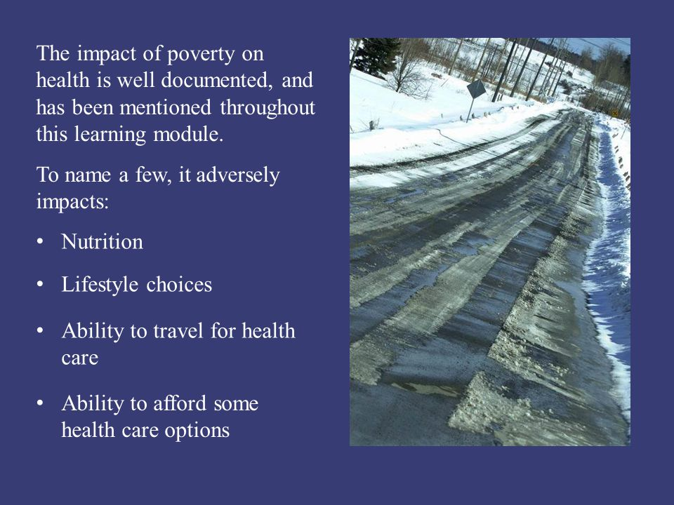 The impact of poverty on health is well documented, and has been mentioned throughout this learning module. To name a few, it adversely impacts: Nutri