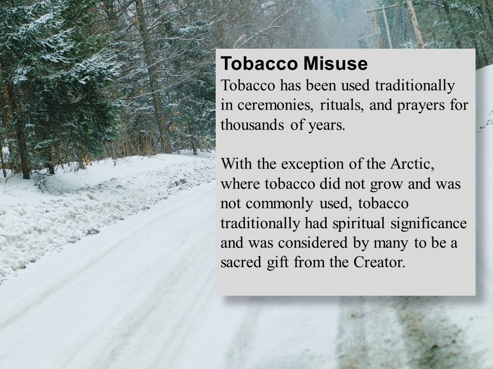 Tobacco Misuse Tobacco has been used traditionally in ceremonies, rituals, and prayers for thousands of years. With the exception of the Arctic, where