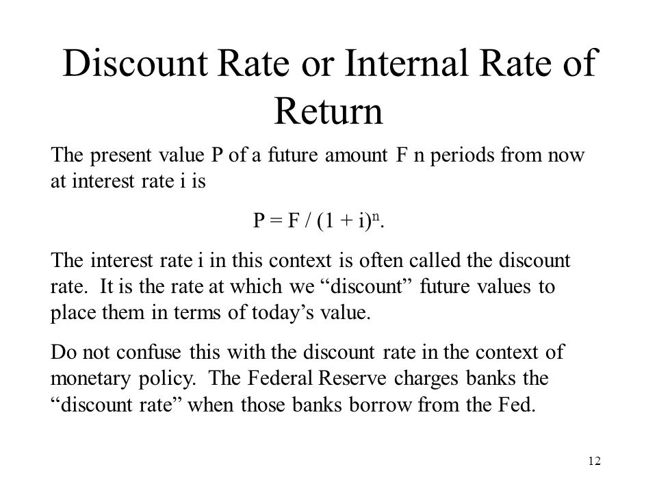 12 Discount Rate or Internal Rate of Return The present value P of a future amount F n periods from now at interest rate i is P = F / (1 + i) n.