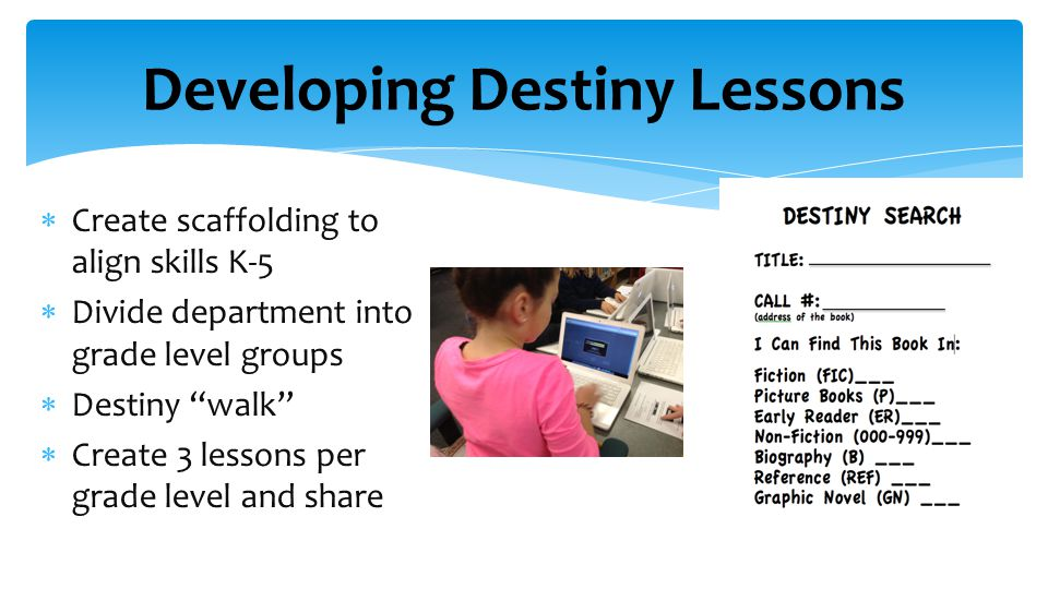  Create scaffolding to align skills K-5  Divide department into grade level groups  Destiny walk  Create 3 lessons per grade level and share Developing Destiny Lessons