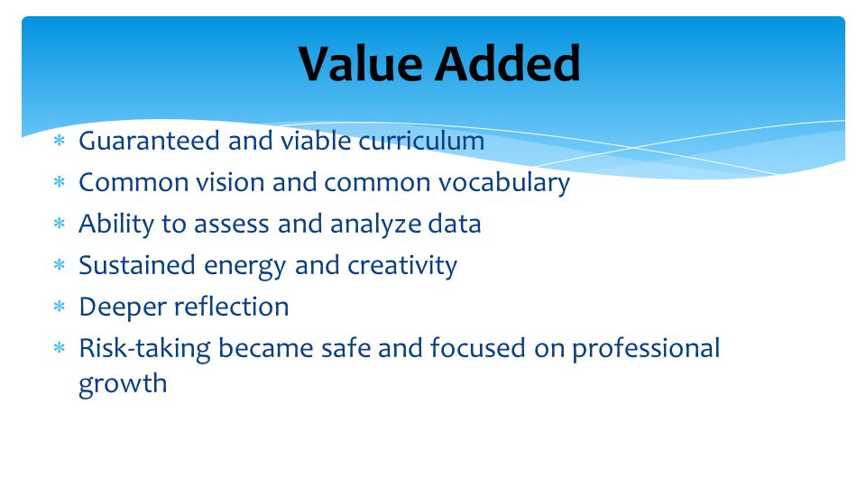 Value Added  Guaranteed and viable curriculum  Common vision and common vocabulary  Ability to assess and analyze data  Sustained energy and creativity  Deeper reflection  Risk-taking became safe and focused on professional growth