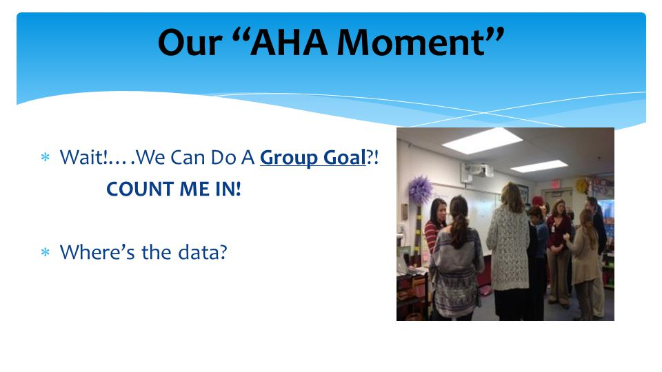 Our AHA Moment  Wait!….We Can Do A Group Goal .