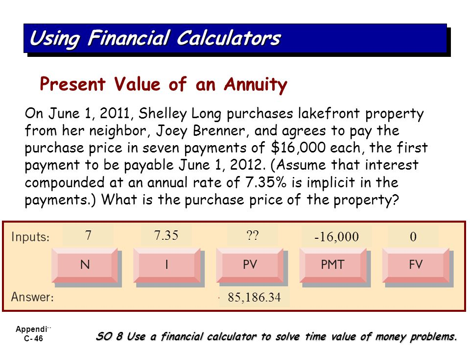 Appendix C- 46 SO 8 Use a financial calculator to solve time value of money problems. Using Financial Calculators Present Value of an Annuity On June
