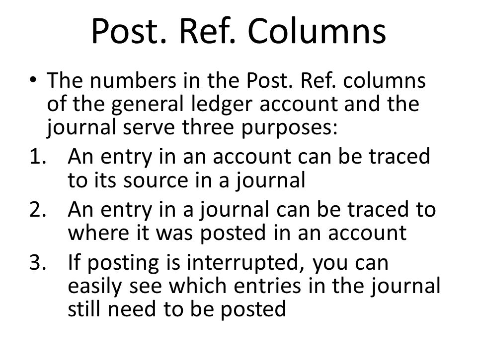 Post. Ref. Columns The numbers in the Post. Ref. columns of the general ledger account and the journal serve three purposes: 1.An entry in an account