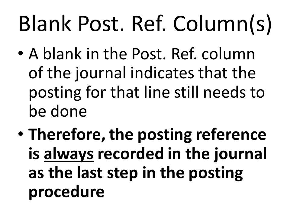 Blank Post. Ref. Column(s) A blank in the Post. Ref. column of the journal indicates that the posting for that line still needs to be done Therefore,