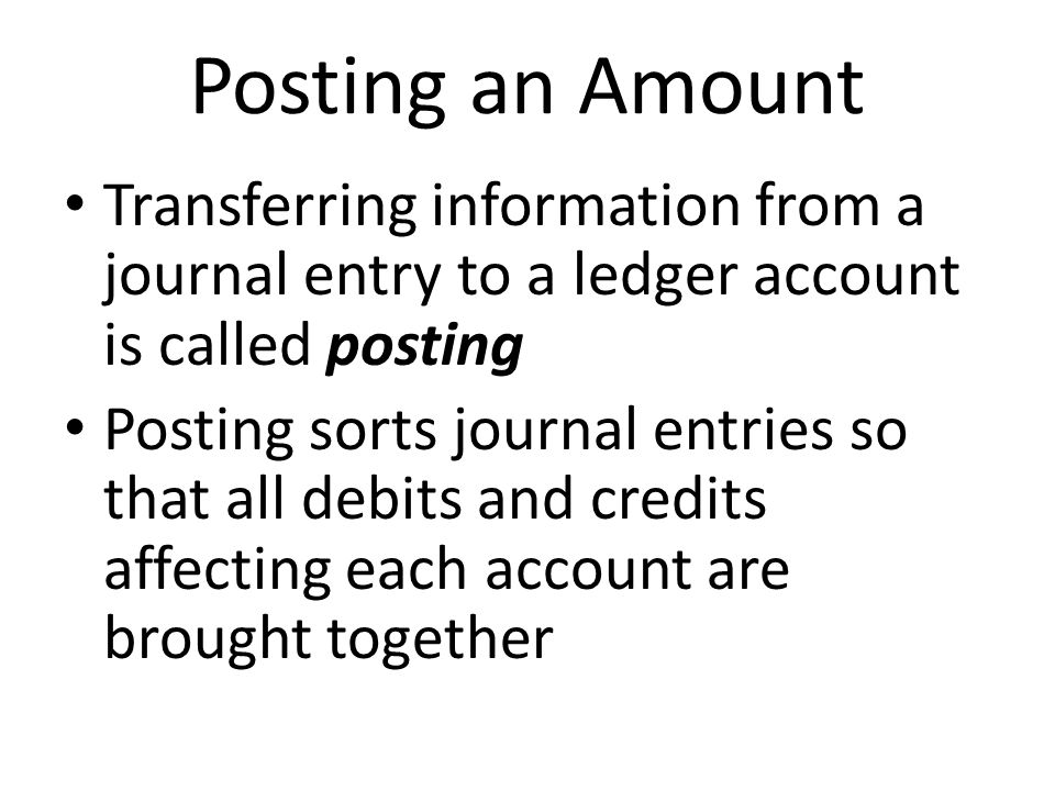 Posting an Amount Transferring information from a journal entry to a ledger account is called posting Posting sorts journal entries so that all debits