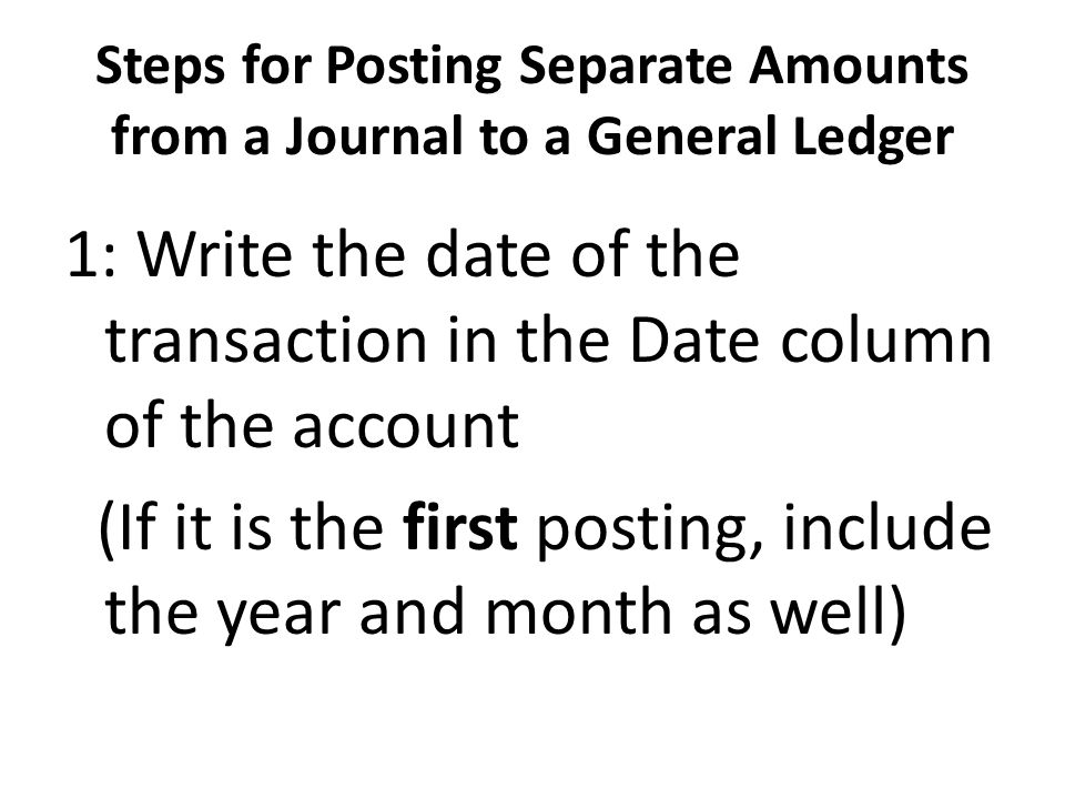 Steps for Posting Separate Amounts from a Journal to a General Ledger 1: Write the date of the transaction in the Date column of the account (If it is