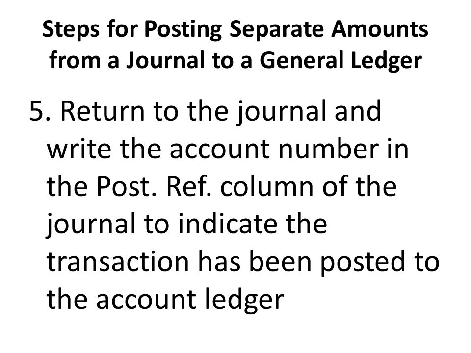 Steps for Posting Separate Amounts from a Journal to a General Ledger 5. Return to the journal and write the account number in the Post. Ref. column o