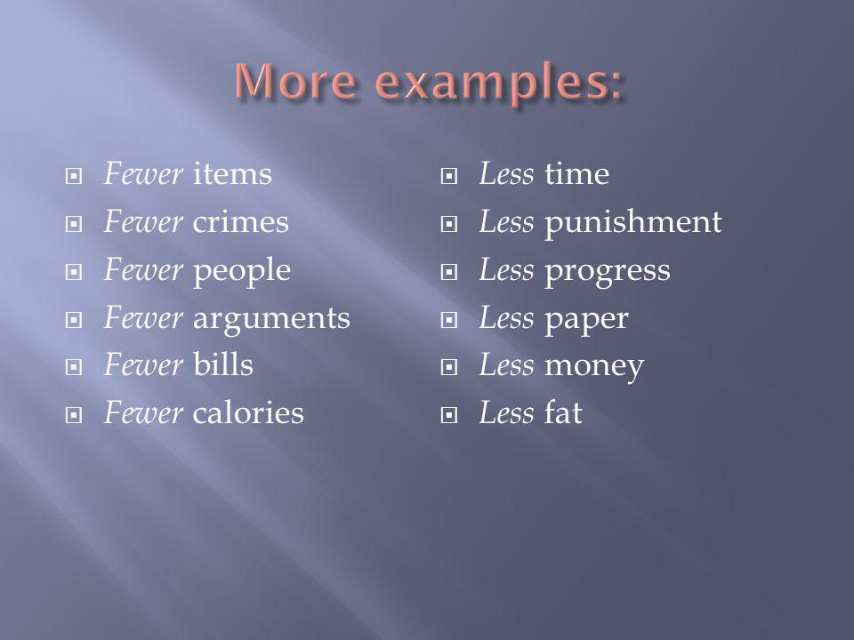  Fewer items  Fewer crimes  Fewer people  Fewer arguments  Fewer bills  Fewer calories  Less time  Less punishment  Less progress  Less pape
