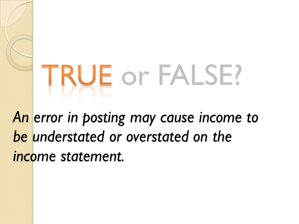 TRUE or FALSE? An error in posting may cause income to be understated or overstated on the income statement.