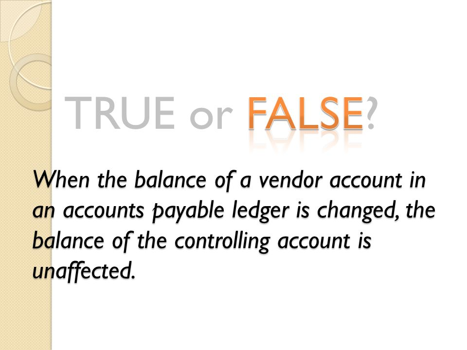 TRUE or FALSE? When the balance of a vendor account in an accounts payable ledger is changed, the balance of the controlling account is unaffected.