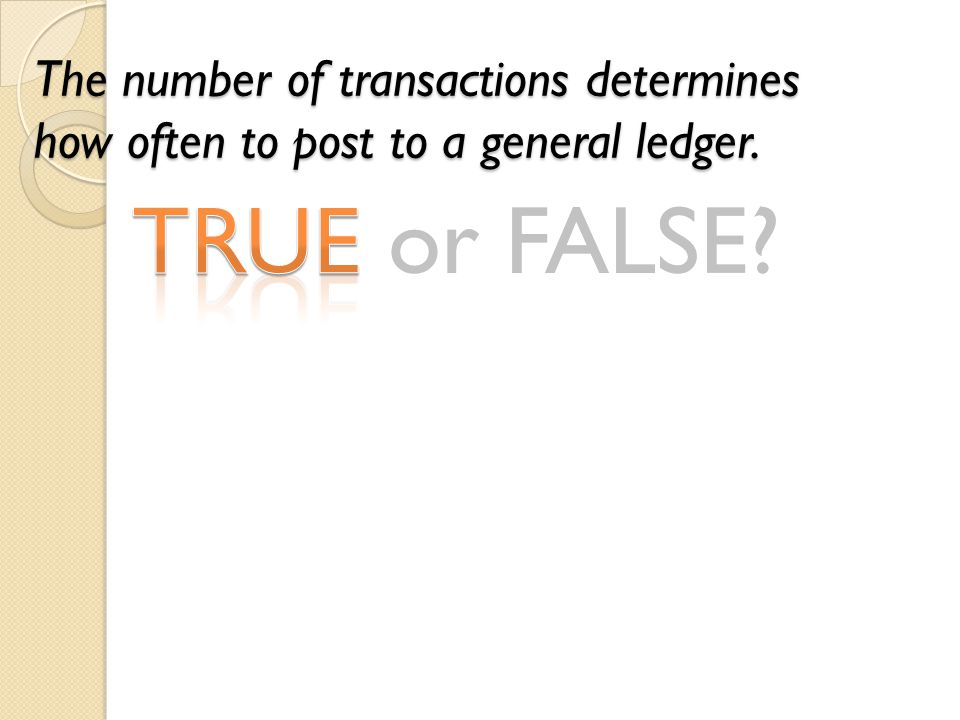 TRUE or FALSE? The number of transactions determines how often to post to a general ledger.