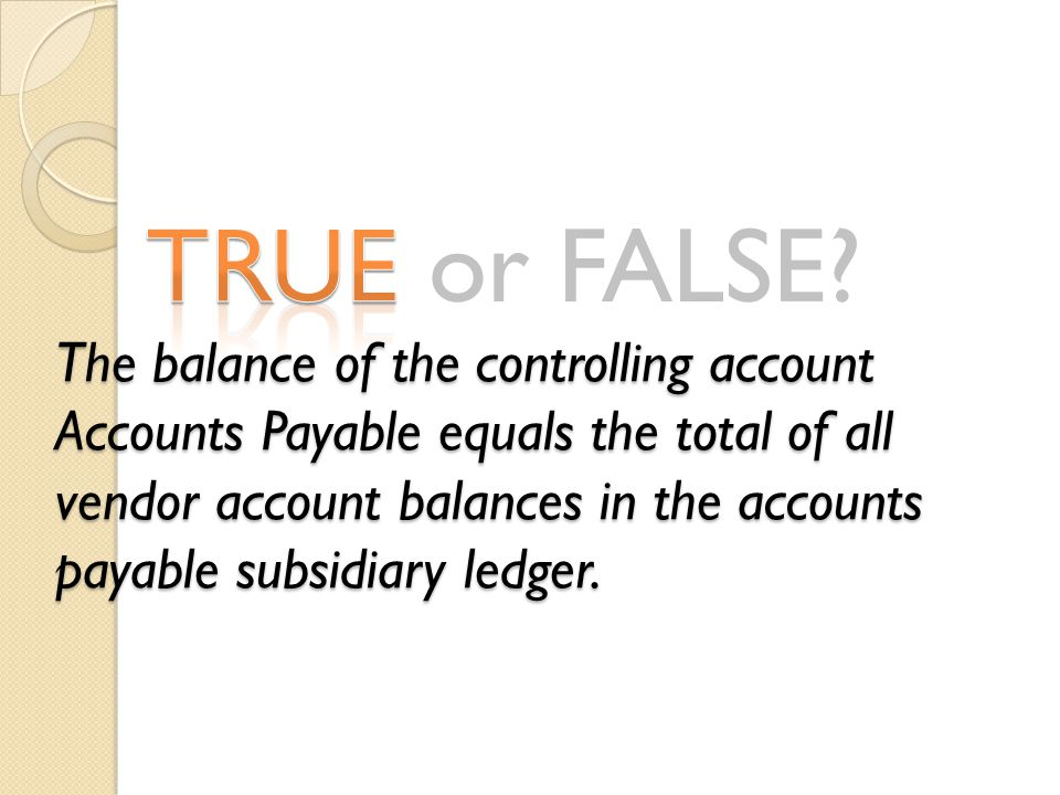 TRUE or FALSE? The balance of the controlling account Accounts Payable equals the total of all vendor account balances in the accounts payable subsidi