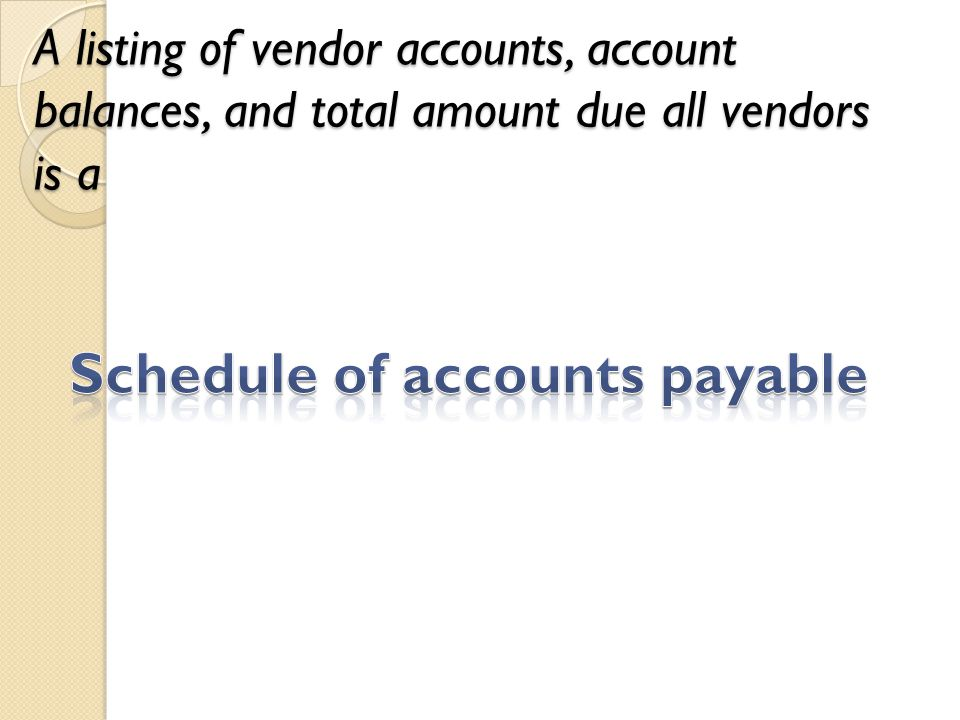 A listing of vendor accounts, account balances, and total amount due all vendors is a