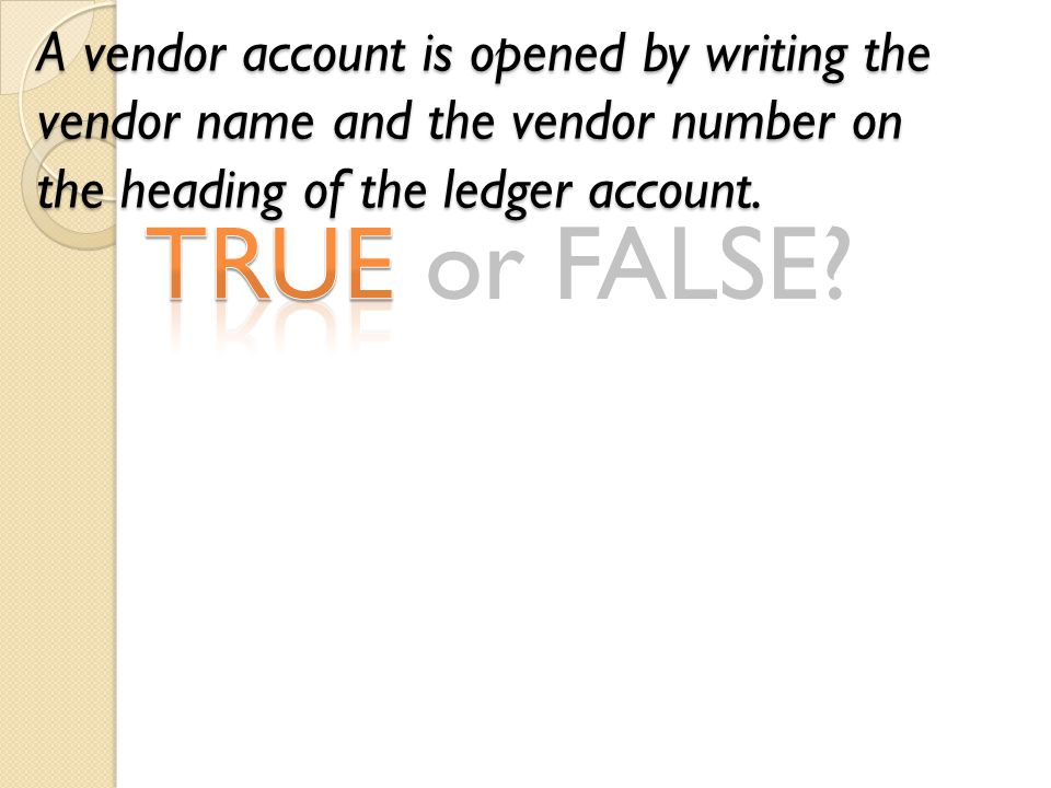 TRUE or FALSE? A vendor account is opened by writing the vendor name and the vendor number on the heading of the ledger account.