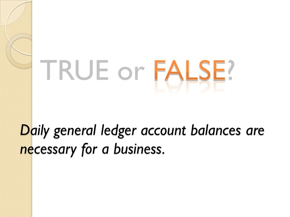 TRUE or FALSE? Daily general ledger account balances are necessary for a business.