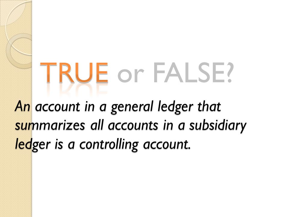 TRUE or FALSE? An account in a general ledger that summarizes all accounts in a subsidiary ledger is a controlling account.