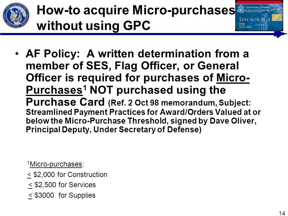 14 How-to acquire Micro-purchases without using GPC AF Policy: A written determination from a member of SES, Flag Officer, or General Officer is requi
