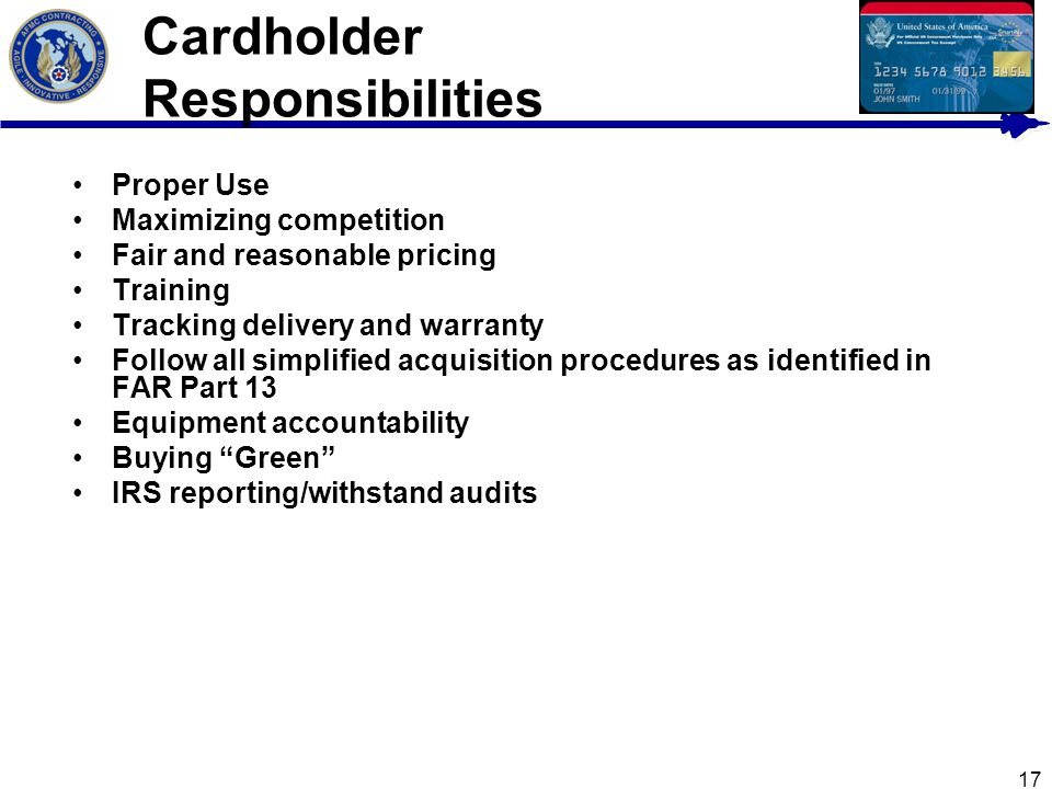 17 Cardholder Responsibilities Proper Use Maximizing competition Fair and reasonable pricing Training Tracking delivery and warranty Follow all simpli