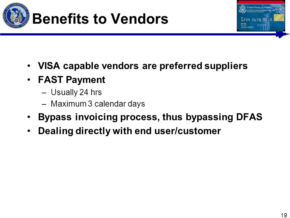 19 Benefits to Vendors VISA capable vendors are preferred suppliers FAST Payment –Usually 24 hrs –Maximum 3 calendar days Bypass invoicing process, th