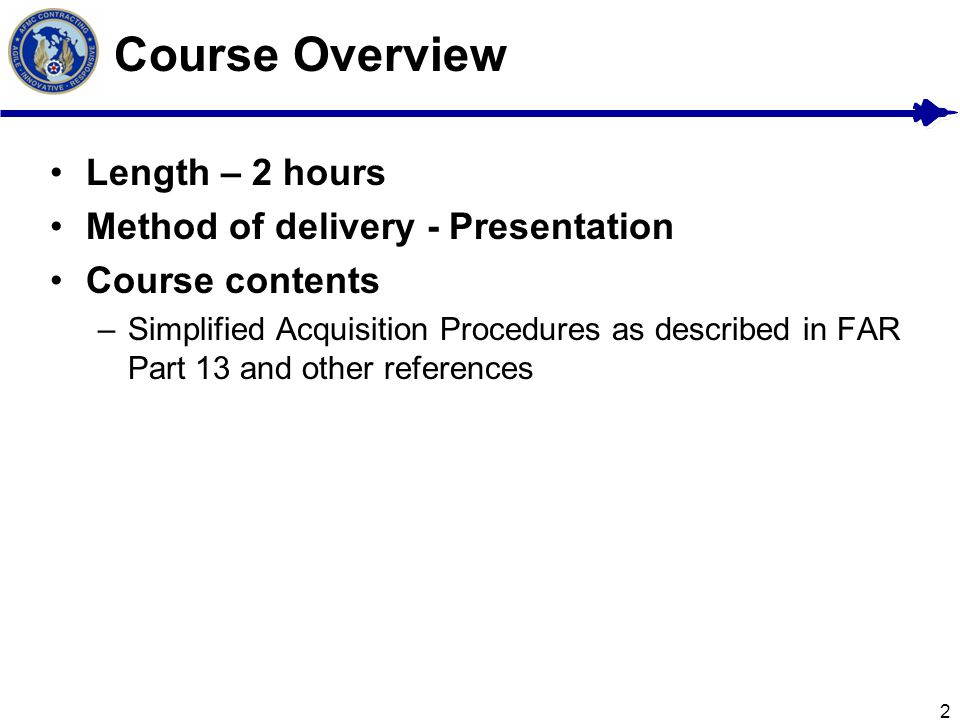 2 Course Overview Length – 2 hours Method of delivery - Presentation Course contents –Simplified Acquisition Procedures as described in FAR Part 13 an