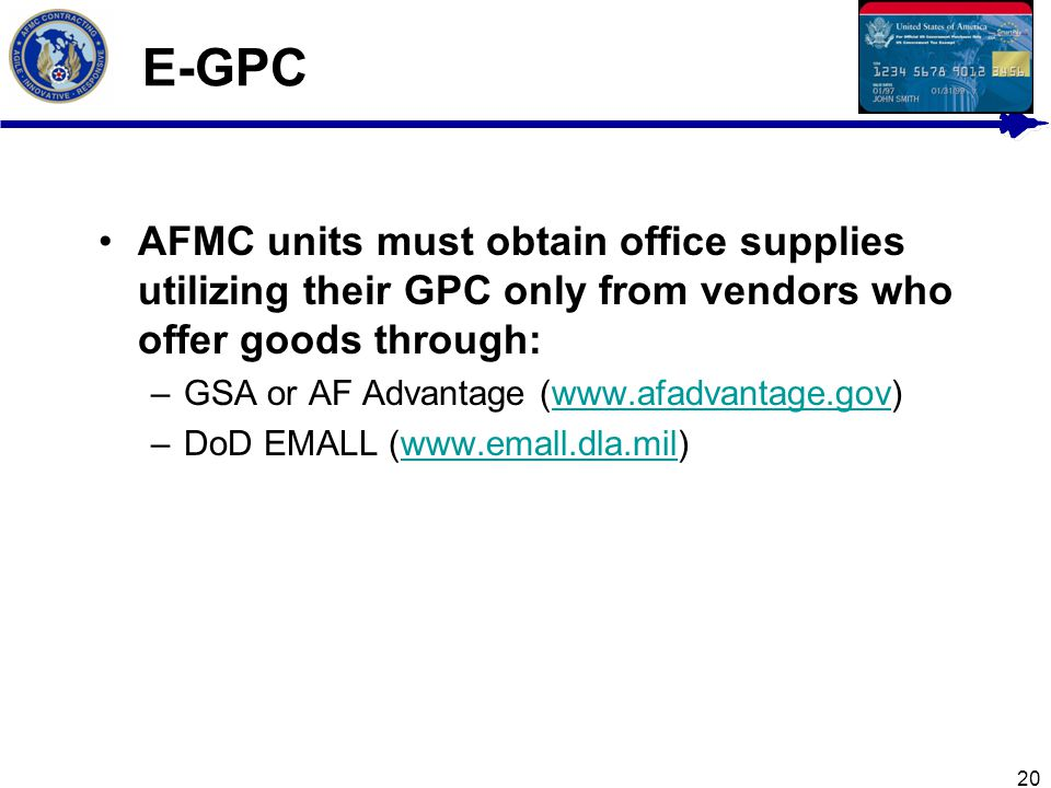 20 E-GPC AFMC units must obtain office supplies utilizing their GPC only from vendors who offer goods through: –GSA or AF Advantage (www.afadvantage.g