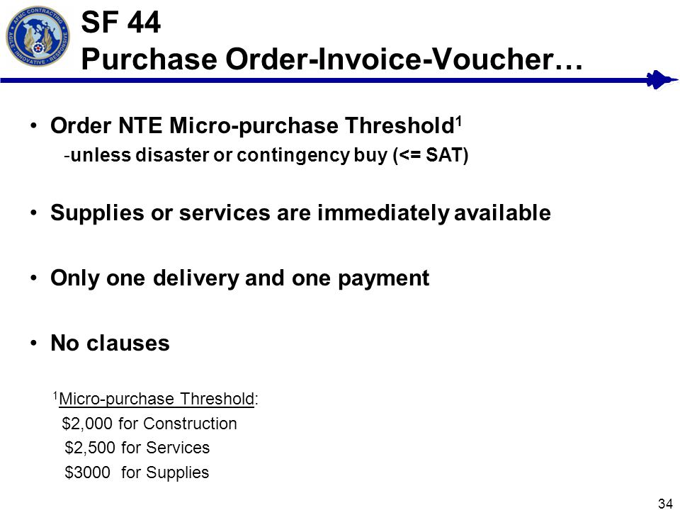 34 SF 44 Purchase Order-Invoice-Voucher… Order NTE Micro-purchase Threshold 1 -unless disaster or contingency buy (<= SAT) Supplies or services are im