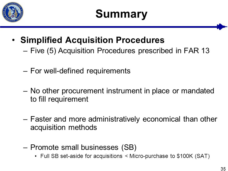 35 Summary Simplified Acquisition Procedures –Five (5) Acquisition Procedures prescribed in FAR 13 –For well-defined requirements –No other procuremen