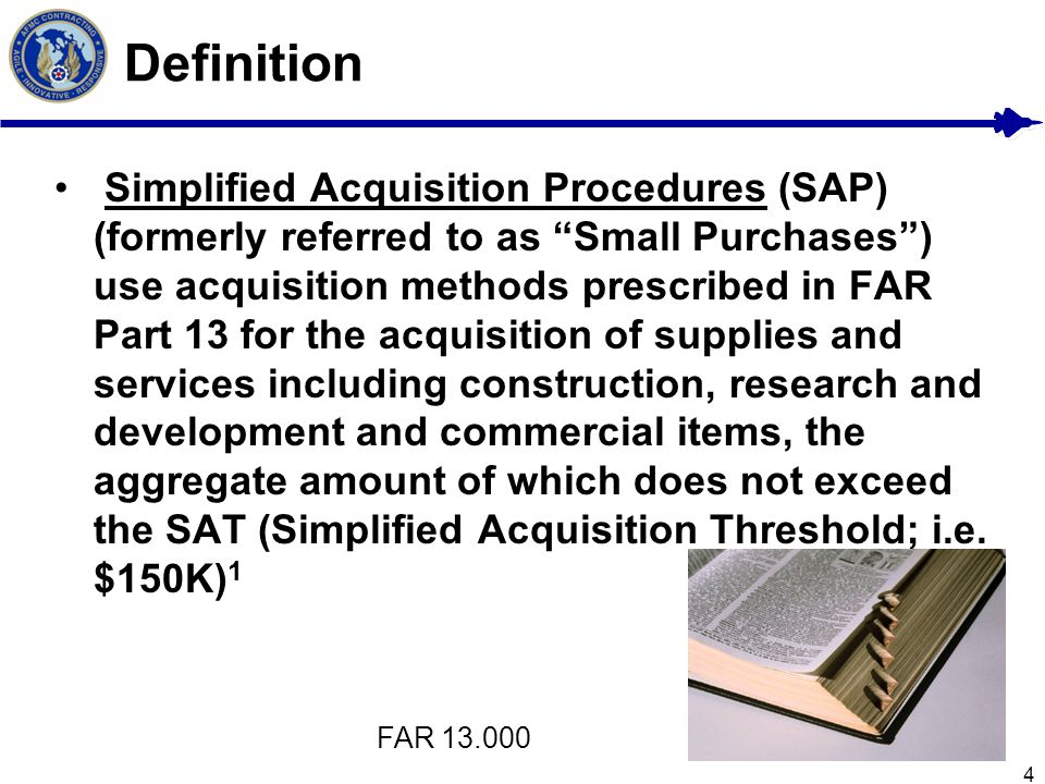 "4 Definition Simplified Acquisition Procedures (SAP) (formerly referred to as ""Small Purchases"") use acquisition methods prescribed in FAR Part 13 for"