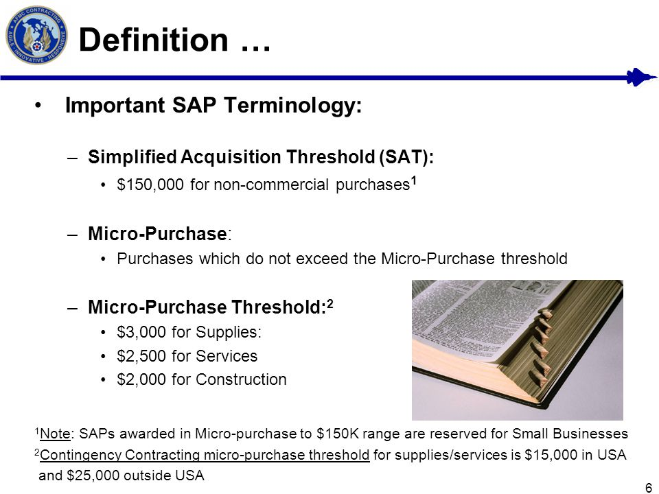 6 Definition … Important SAP Terminology: –Simplified Acquisition Threshold (SAT): $150,000 for non-commercial purchases 1 –Micro-Purchase: Purchases